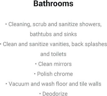 Bathrooms • Cleaning, scrub and sanitize showers, bathtubs and